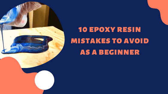 10 Epoxy Resin Mistakes to Avoid As A Beginner
